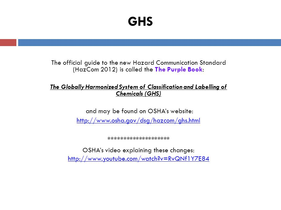 GHS The official guide to the new Hazard Communication Standard (HazCom 2012) is called the The Purple Book: The Globally Harmonized System of Classification and Labelling of Chemicals (GHS) and may be found on OSHA's website: http://www.osha.gov/dsg/hazcom/ghs.html ******************** OSHA's video explaining these changes: http://www.youtube.com/watch v=RvQNf1Y7E84 http://www.youtube.com/watch v=RvQNf1Y7E84