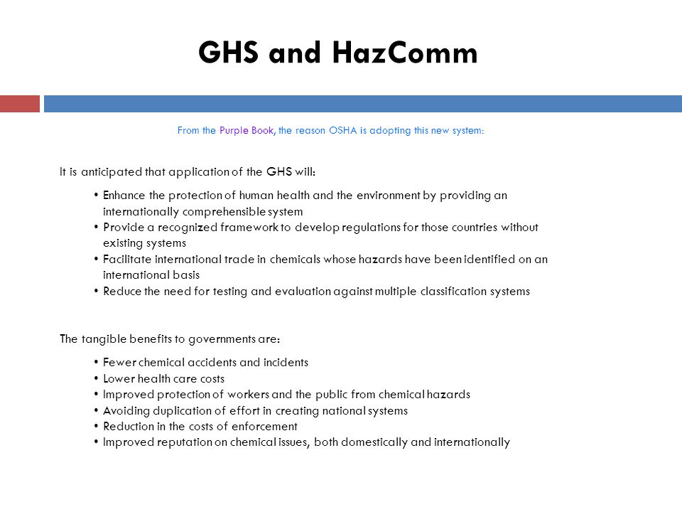 GHS and HazComm From the Purple Book, the reason OSHA is adopting this new system: It is anticipated that application of the GHS will: Enhance the protection of human health and the environment by providing an internationally comprehensible system Provide a recognized framework to develop regulations for those countries without existing systems Facilitate international trade in chemicals whose hazards have been identified on an international basis Reduce the need for testing and evaluation against multiple classification systems The tangible benefits to governments are: Fewer chemical accidents and incidents Lower health care costs Improved protection of workers and the public from chemical hazards Avoiding duplication of effort in creating national systems Reduction in the costs of enforcement Improved reputation on chemical issues, both domestically and internationally