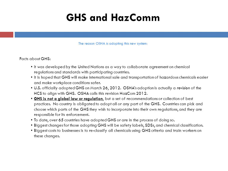 GHS and HazComm The reason OSHA is adopting this new system: Facts about GHS (cont.): GHS is meant to be a logical and comprehensive approach to: 1.Defining health, physical and environmental hazards of chemicals (although environmental hazards are outside OSHA's jurisdiction) 2.Creating classification processes that use available data on chemicals for comparison with the defined hazard criteria 3.Communicating hazard information in a prescribed and uniform way on labels and SDS  In the U.S., GHS adoption is under the domain of OSHA, EPA, DOT and Consumer Product Safety Commission (CPSC).