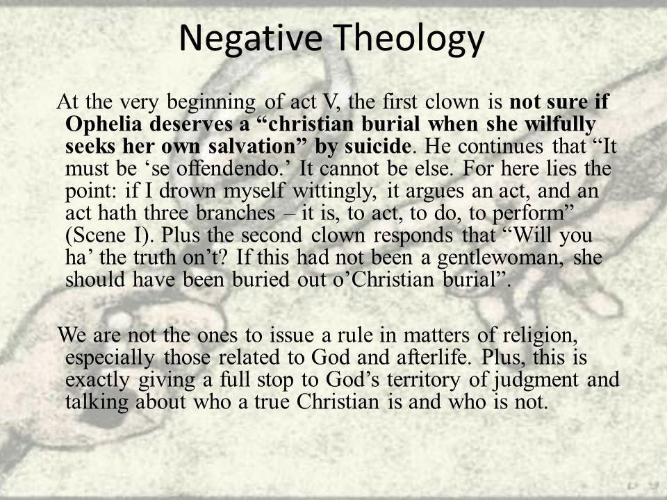 Negative Theology At the very beginning of act V, the first clown is not sure if Ophelia deserves a christian burial when she wilfully seeks her own salvation by suicide.