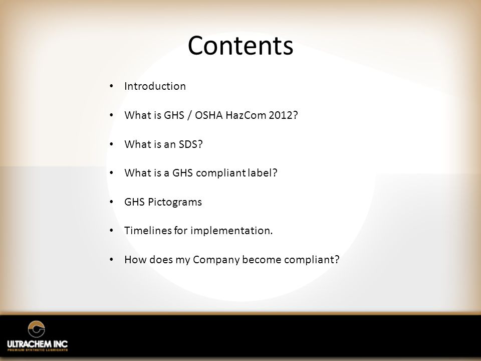 Contents Introduction What is GHS / OSHA HazCom 2012? What is an SDS? What is a GHS compliant label? GHS Pictograms Timelines for implementation. How