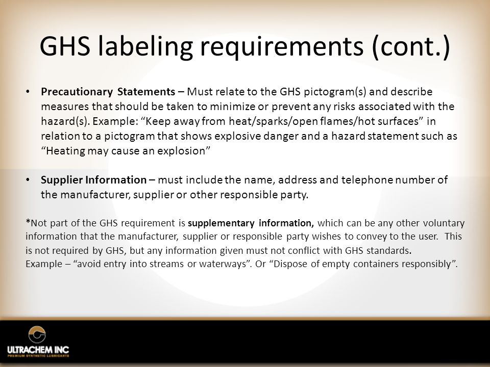 GHS labeling requirements (cont.) Precautionary Statements – Must relate to the GHS pictogram(s) and describe measures that should be taken to minimize or prevent any risks associated with the hazard(s).