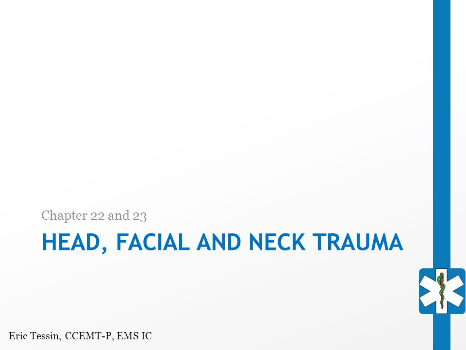 Eric Tessin, CCEMT-P, EMS IC HEAD, FACIAL AND NECK TRAUMA Chapter 22 and 23