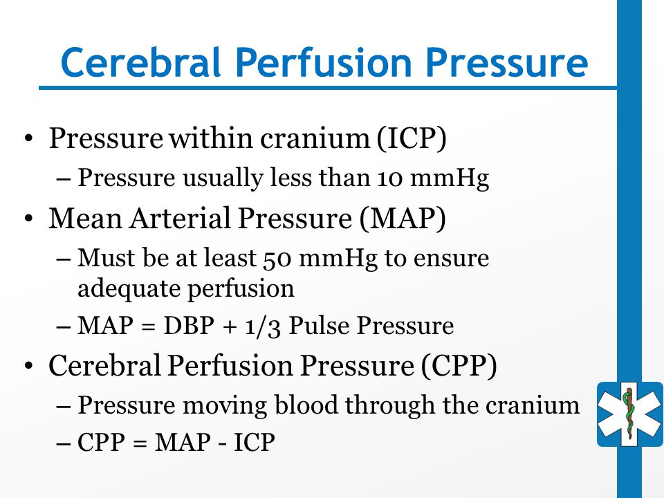Cerebral Perfusion Pressure Pressure within cranium (ICP) – Pressure usually less than 10 mmHg Mean Arterial Pressure (MAP) – Must be at least 50 mmHg