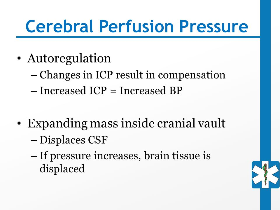 Cerebral Perfusion Pressure Autoregulation – Changes in ICP result in compensation – Increased ICP = Increased BP Expanding mass inside cranial vault