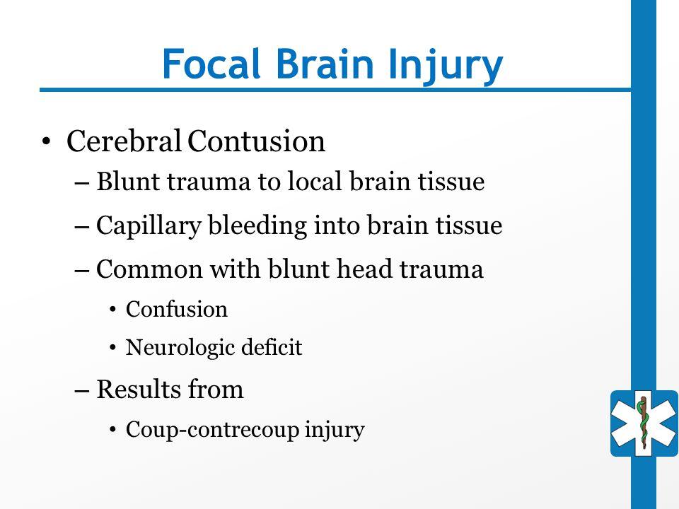 Focal Brain Injury Cerebral Contusion – Blunt trauma to local brain tissue – Capillary bleeding into brain tissue – Common with blunt head trauma Conf