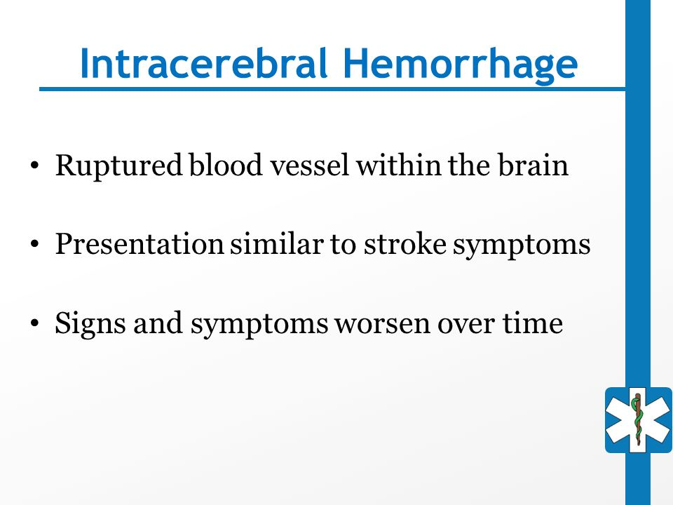 Intracerebral Hemorrhage Ruptured blood vessel within the brain Presentation similar to stroke symptoms Signs and symptoms worsen over time