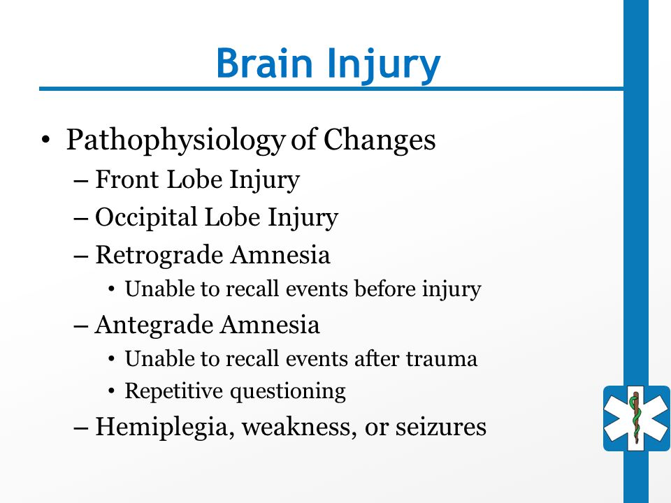 Brain Injury Pathophysiology of Changes – Front Lobe Injury – Occipital Lobe Injury – Retrograde Amnesia Unable to recall events before injury – Anteg