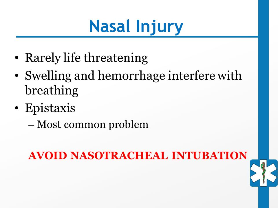 Nasal Injury Rarely life threatening Swelling and hemorrhage interfere with breathing Epistaxis – Most common problem AVOID NASOTRACHEAL INTUBATION