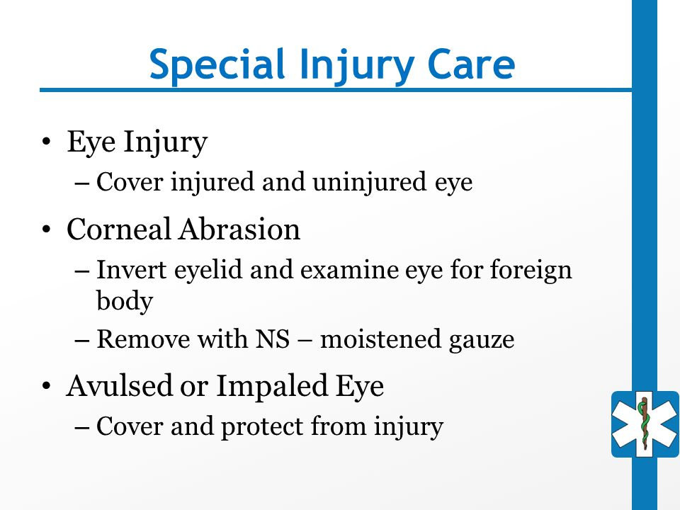 Special Injury Care Eye Injury – Cover injured and uninjured eye Corneal Abrasion – Invert eyelid and examine eye for foreign body – Remove with NS –
