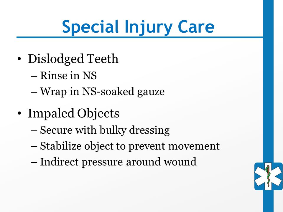 Special Injury Care Dislodged Teeth – Rinse in NS – Wrap in NS-soaked gauze Impaled Objects – Secure with bulky dressing – Stabilize object to prevent