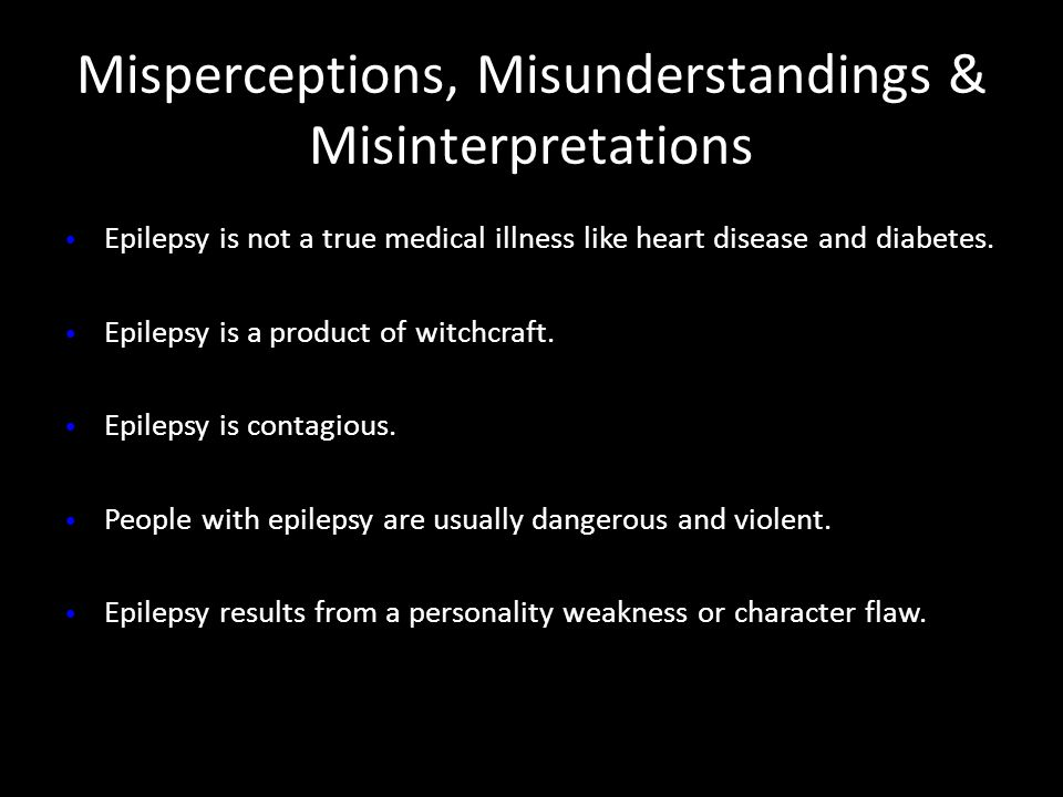 Epilepsy is not a true medical illness like heart disease and diabetes. Epilepsy is a product of witchcraft. Epilepsy is contagious. People with epile