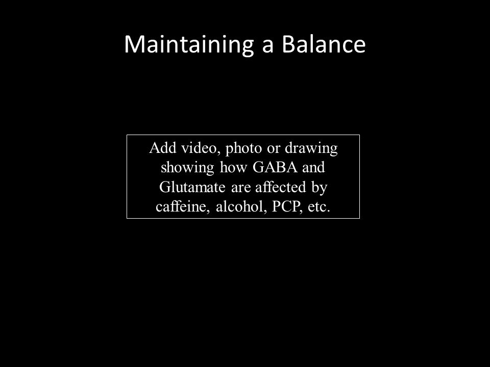 Maintaining a Balance Add video, photo or drawing showing how GABA and Glutamate are affected by caffeine, alcohol, PCP, etc.