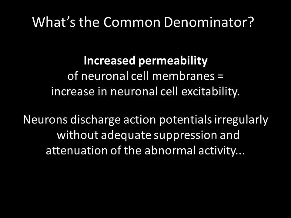 Increased permeability of neuronal cell membranes = increase in neuronal cell excitability. What's the Common Denominator? Neurons discharge action po