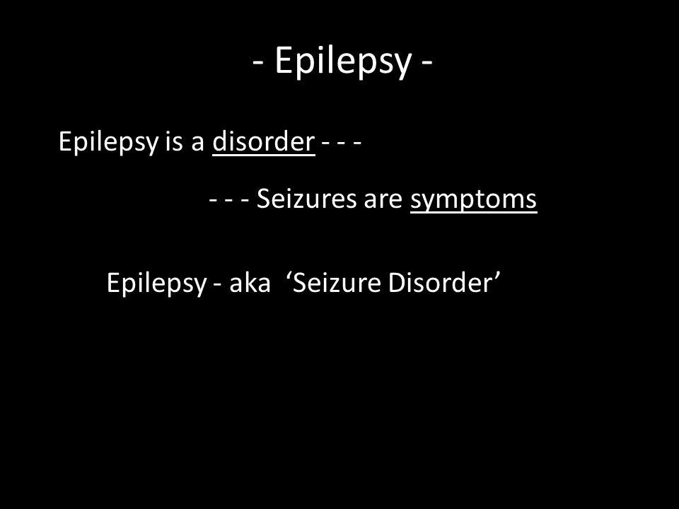 Epilepsydisorder Epilepsy is a disorder - - - Seizuressymptoms - - - Seizures are symptoms Seizure Disorder Epilepsy - aka 'Seizure Disorder' - Epilep