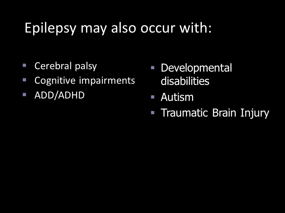 Epilepsy may also occur with:  Cerebral palsy  Cognitive impairments  ADD/ADHD  Developmental disabilities  Autism  Traumatic Brain Injury