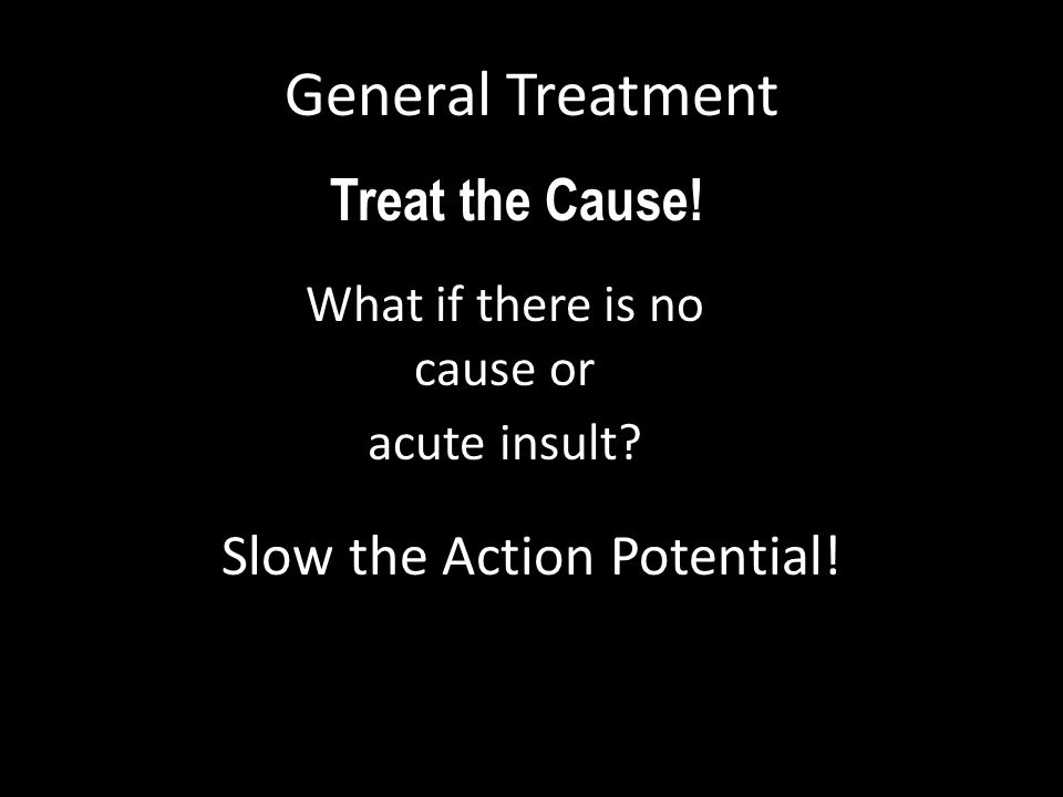 What if there is no cause or acute insult? General Treatment Treat the Cause! ? Slow the Action Potential!