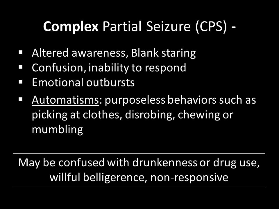Complex Partial Seizure (CPS) -  Automatisms: purposeless behaviors such as picking at clothes, disrobing, chewing or mumbling  Altered awareness, B