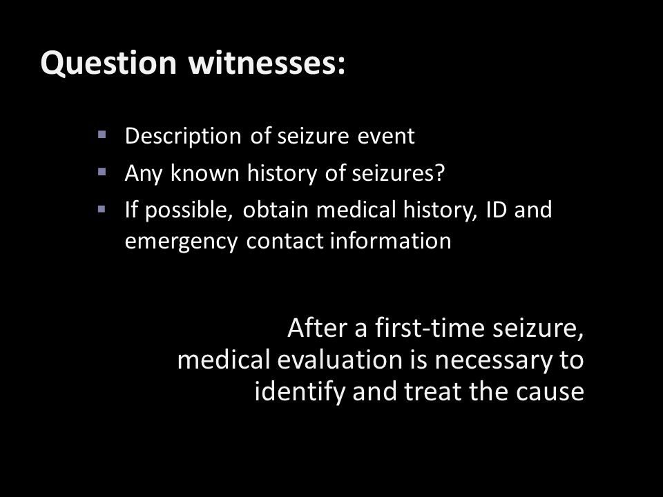 Question witnesses:  Description of seizure event  Any known history of seizures?  If possible, obtain medical history, ID and emergency contact in