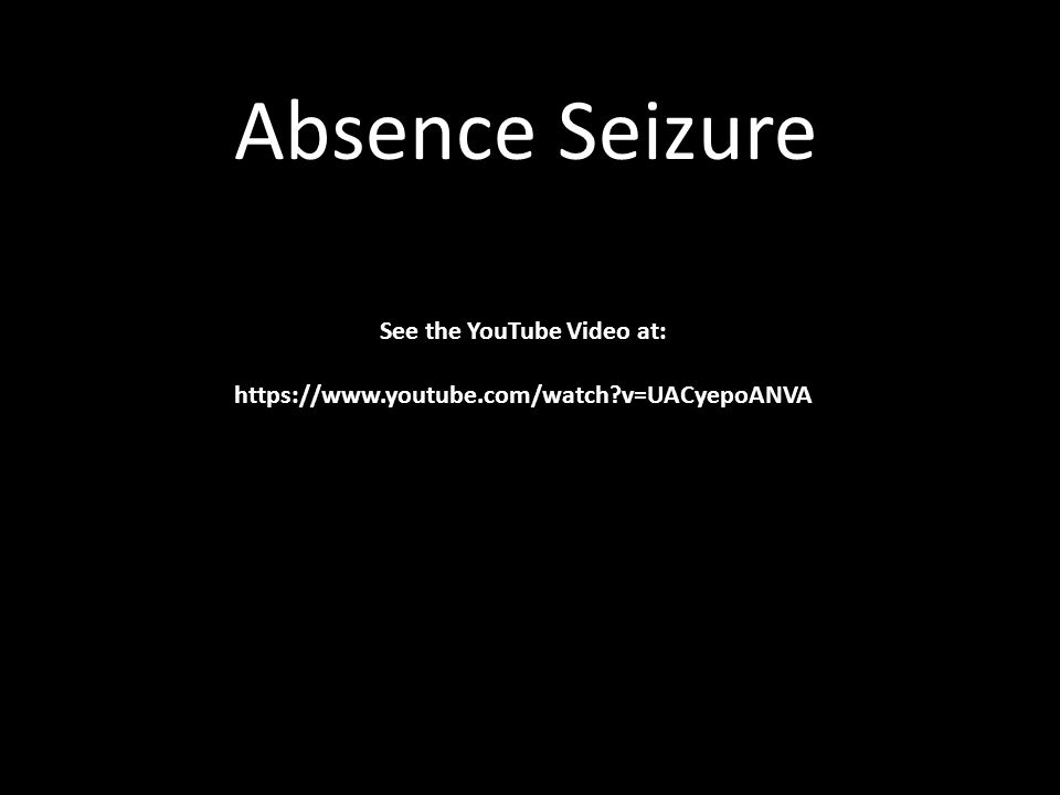 Absence Seizure Sound See the YouTube Video at: https://www.youtube.com/watch?v=UACyepoANVA