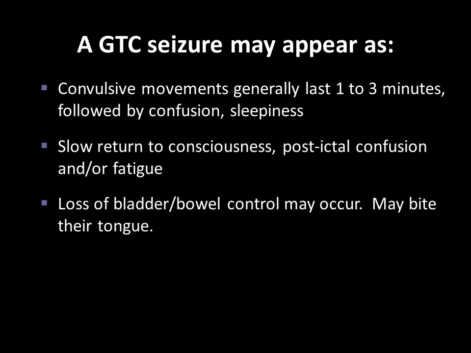 A GTC seizure may appear as:  Convulsive movements generally last 1 to 3 minutes, followed by confusion, sleepiness  Slow return to consciousness, p