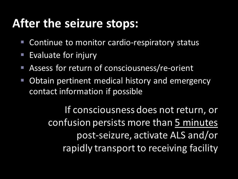 After the seizure stops:  Continue to monitor cardio-respiratory status  Evaluate for injury  Assess for return of consciousness/re-orient  Obtain