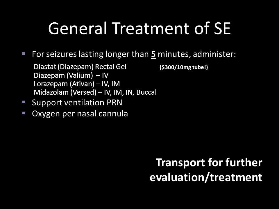  For seizures lasting longer than 5 minutes, administer: Diastat (Diazepam) Rectal Gel ($300/10mg tube!) Diazepam (Valium) – IV Lorazepam (Ativan) –