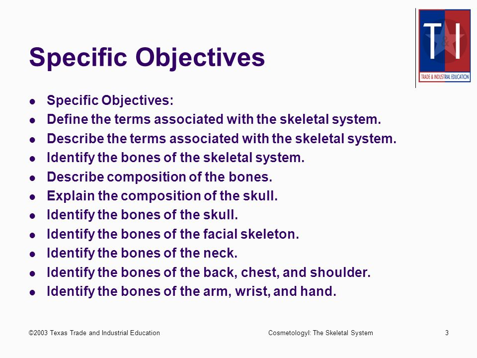 ©2003 Texas Trade and Industrial EducationCosmetologyI: The Skeletal System2 Performance Objective Upon completion of this assignment, the student will be able to identify bones of the skeletal system to the satisfaction of the instructor.
