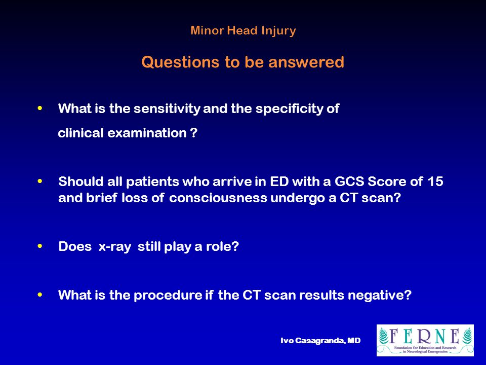 Ivo Casagranda, MD Group recommendations level of evidence 0 - clinical assessment B - radiological examination is not B necessary - can be discharged with an information C sheet Minor Head Injury Management