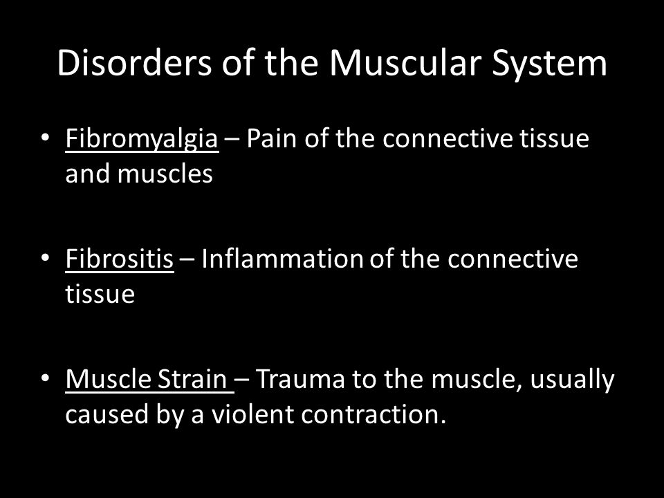 Disorders of the Muscular System Fibromyalgia – Pain of the connective tissue and muscles Fibrositis – Inflammation of the connective tissue Muscle St