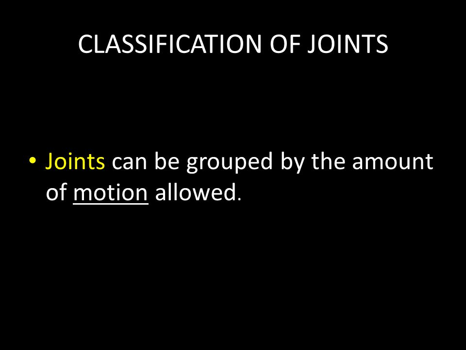 CLASSIFICATION OF JOINTS Joints can be grouped by the amount of motion allowed.
