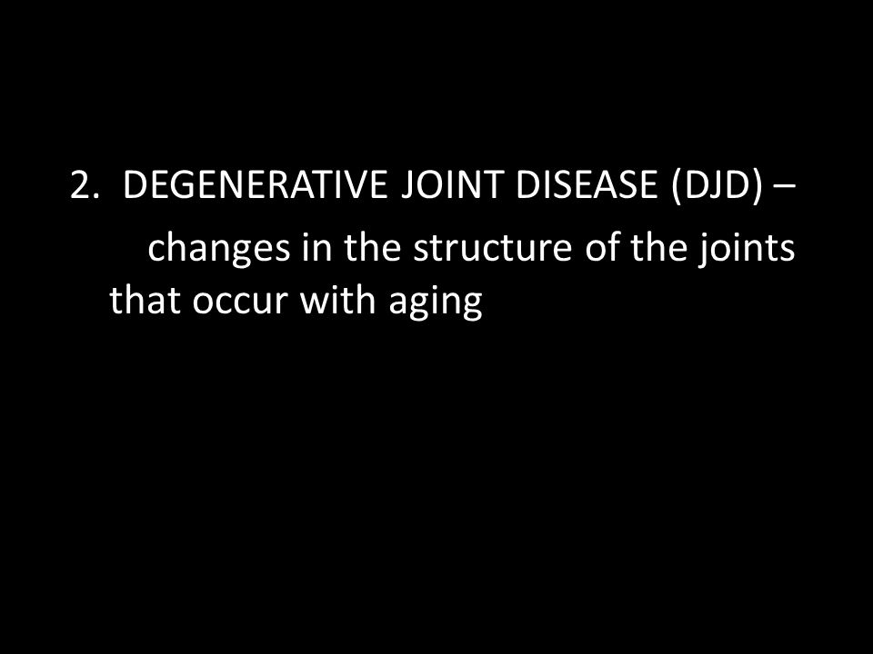 2. DEGENERATIVE JOINT DISEASE (DJD) – changes in the structure of the joints that occur with aging