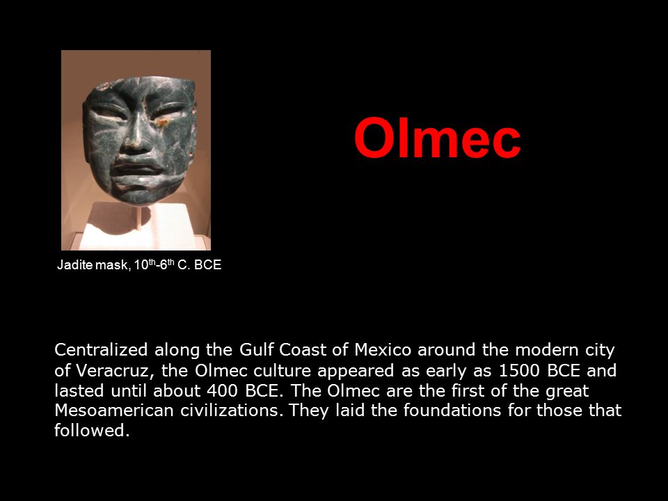 Olmec Centralized along the Gulf Coast of Mexico around the modern city of Veracruz, the Olmec culture appeared as early as 1500 BCE and lasted until