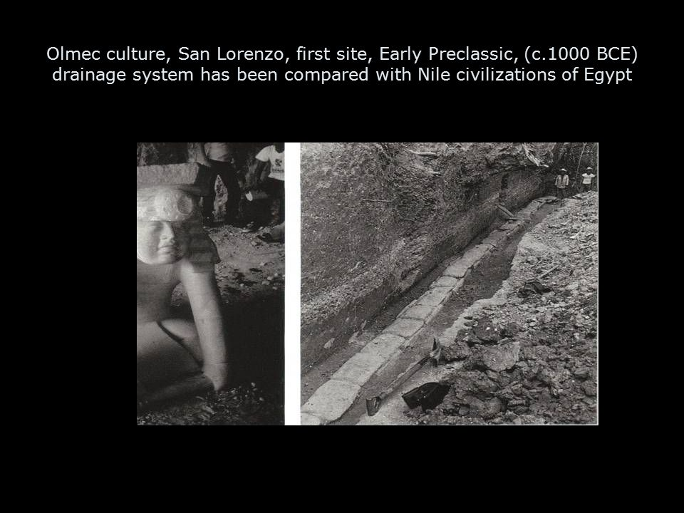 Olmec culture, San Lorenzo, first site, Early Preclassic, (c.1000 BCE) drainage system has been compared with Nile civilizations of Egypt