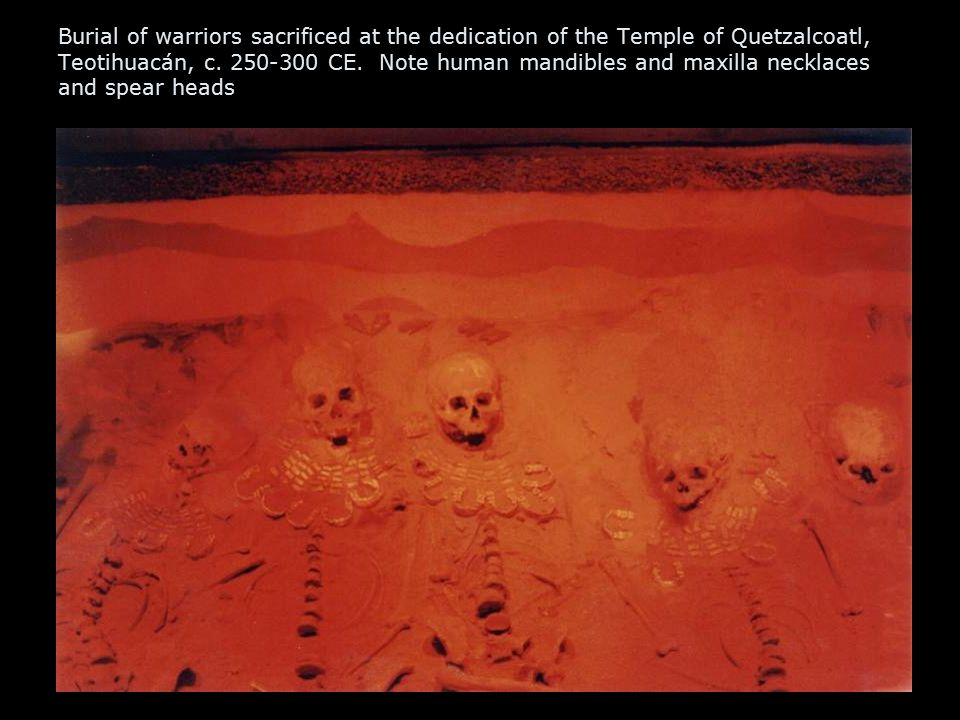 Burial of warriors sacrificed at the dedication of the Temple of Quetzalcoatl, Teotihuacán, c. 250-300 CE. Note human mandibles and maxilla necklaces