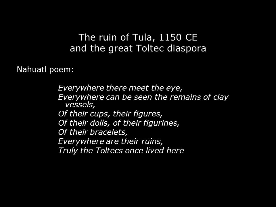 The ruin of Tula, 1150 CE and the great Toltec diaspora Nahuatl poem: Everywhere there meet the eye, Everywhere can be seen the remains of clay vessel
