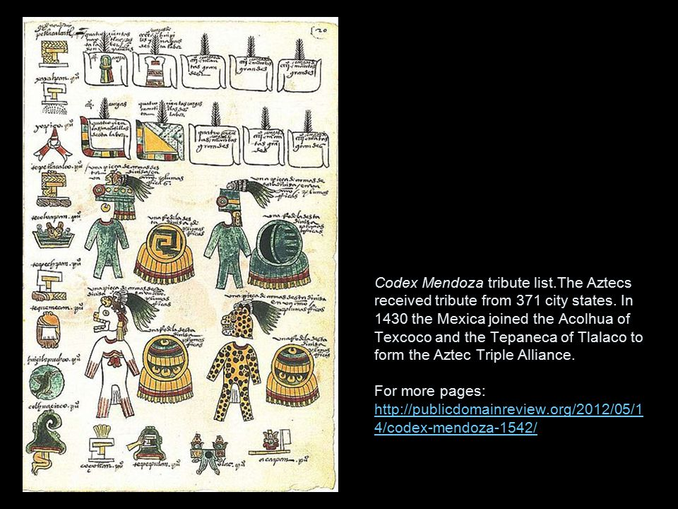 Codex Mendoza tribute list.The Aztecs received tribute from 371 city states. In 1430 the Mexica joined the Acolhua of Texcoco and the Tepaneca of Tlal