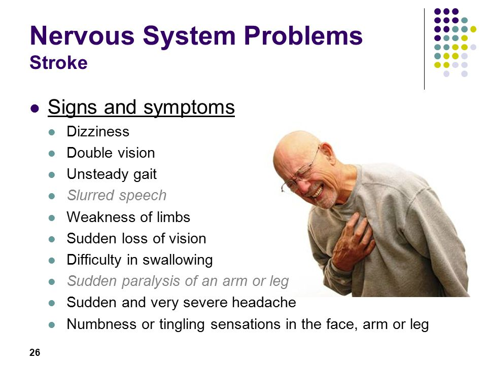 26 Nervous System Problems Stroke Signs and symptoms Dizziness Double vision Unsteady gait Slurred speech Weakness of limbs Sudden loss of vision Difficulty in swallowing Sudden paralysis of an arm or leg Sudden and very severe headache Numbness or tingling sensations in the face, arm or leg