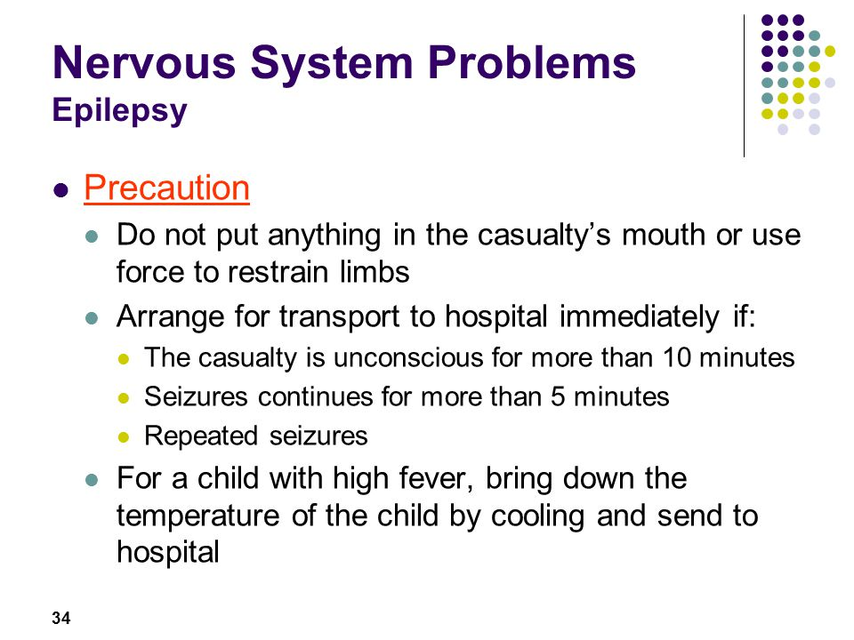 34 Nervous System Problems Epilepsy Precaution Do not put anything in the casualty's mouth or use force to restrain limbs Arrange for transport to hospital immediately if: The casualty is unconscious for more than 10 minutes Seizures continues for more than 5 minutes Repeated seizures For a child with high fever, bring down the temperature of the child by cooling and send to hospital