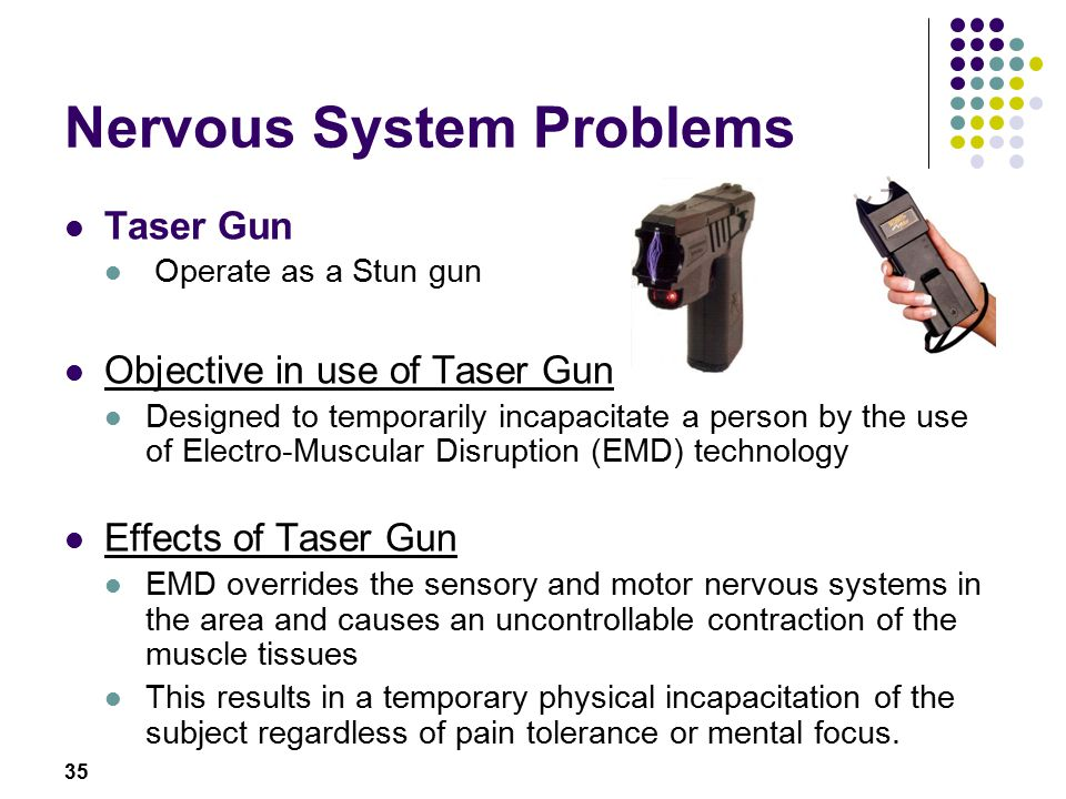 35 Nervous System Problems Taser Gun Operate as a Stun gun Objective in use of Taser Gun Designed to temporarily incapacitate a person by the use of Electro-Muscular Disruption (EMD) technology Effects of Taser Gun EMD overrides the sensory and motor nervous systems in the area and causes an uncontrollable contraction of the muscle tissues This results in a temporary physical incapacitation of the subject regardless of pain tolerance or mental focus.
