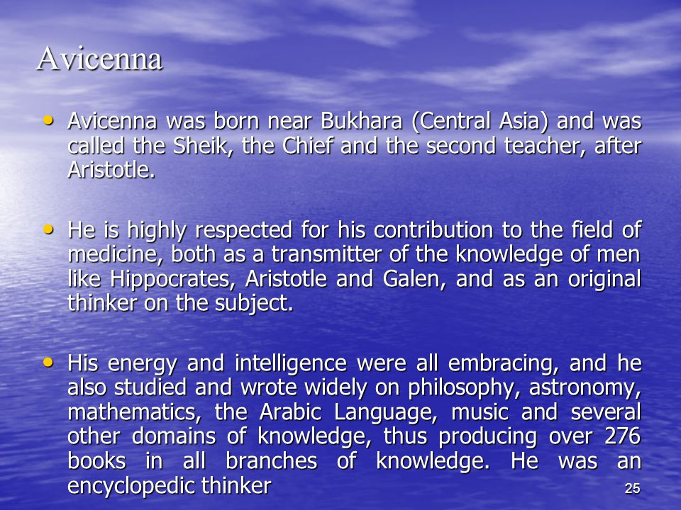 25 Avicenna Avicenna was born near Bukhara (Central Asia) and was called the Sheik, the Chief and the second teacher, after Aristotle.