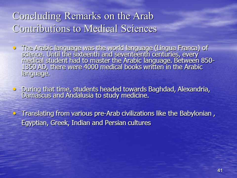 41 Concluding Remarks on the Arab Contributions to Medical Sciences The Arabic language was the world language (Lingua Franca) of science.