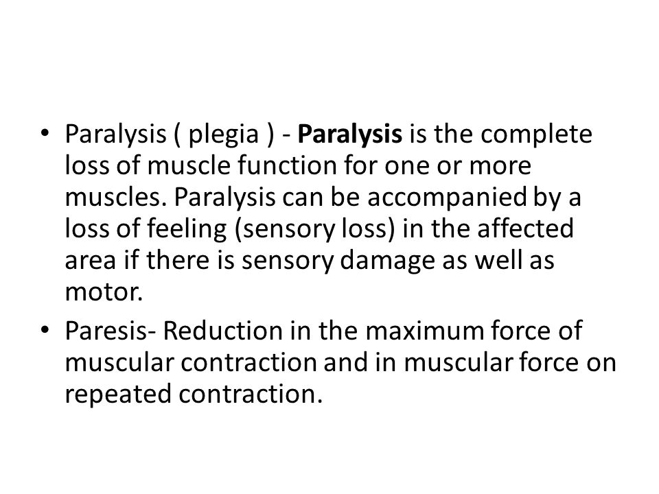 Paralysis Hemiplegia – Paralysis on one side of body – Lesion in corticospinal tract – Contralateral motor control Hemiparesis – Weakness or partial paralysis – Less severe than Hemiplegia