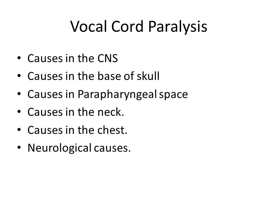 Vocal Cord Paralysis Causes in the CNS Causes in the base of skull Causes in Parapharyngeal space Causes in the neck. Causes in the chest. Neurologica