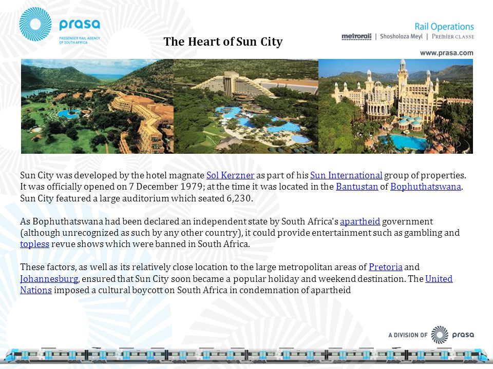 Sun City was developed by the hotel magnate Sol Kerzner as part of his Sun International group of properties. It was officially opened on 7 December 1