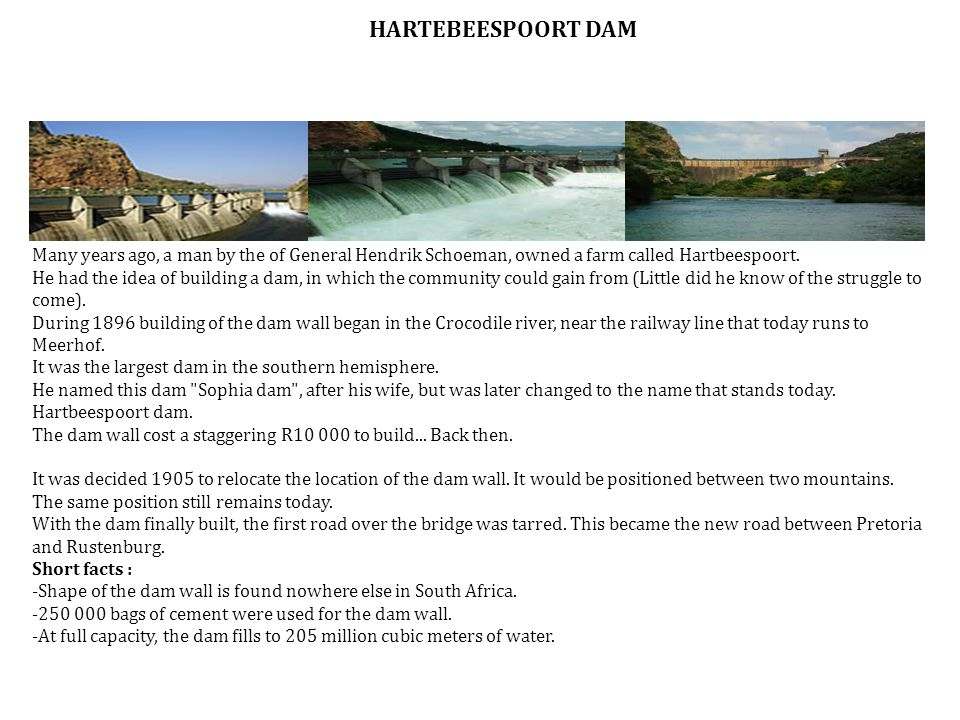 Many years ago, a man by the of General Hendrik Schoeman, owned a farm called Hartbeespoort. He had the idea of building a dam, in which the community