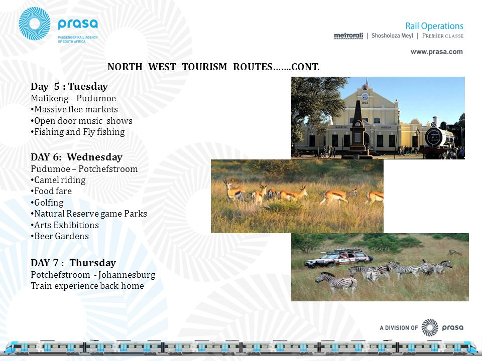 NORTH WEST TOURISM ROUTES…….CONT. Day 5 : Tuesday Mafikeng – Pudumoe Massive flee markets Open door music shows Fishing and Fly fishing DAY 6: Wednesd