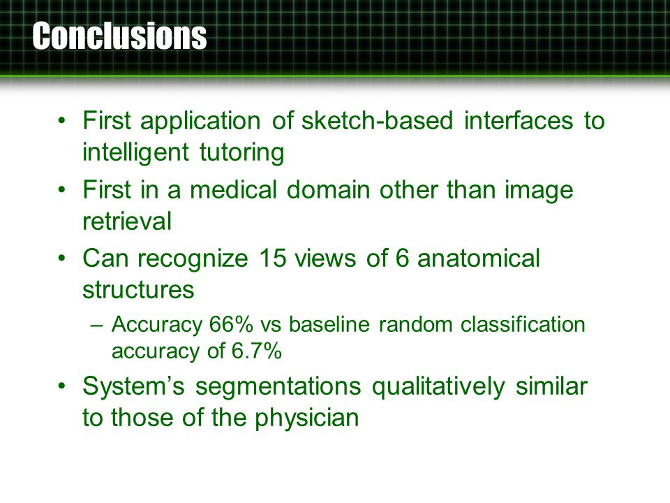 Conclusions First application of sketch-based interfaces to intelligent tutoring First in a medical domain other than image retrieval Can recognize 15 views of 6 anatomical structures –Accuracy 66% vs baseline random classification accuracy of 6.7% System's segmentations qualitatively similar to those of the physician