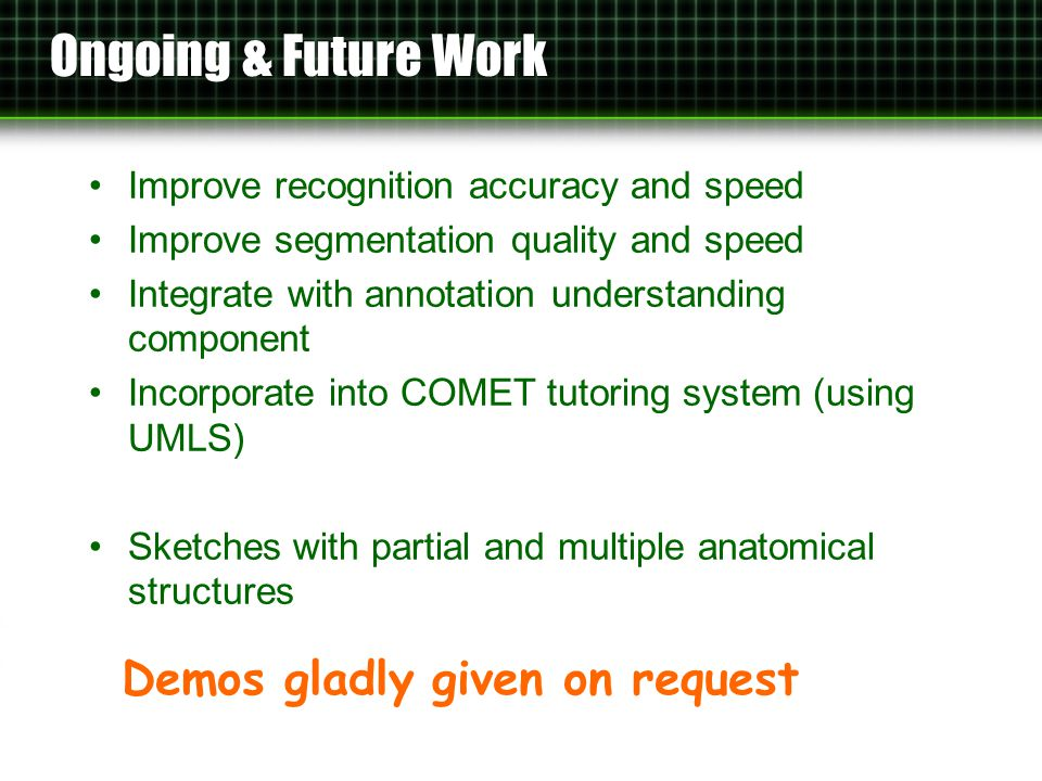 Ongoing & Future Work Improve recognition accuracy and speed Improve segmentation quality and speed Integrate with annotation understanding component Incorporate into COMET tutoring system (using UMLS) Sketches with partial and multiple anatomical structures Demos gladly given on request