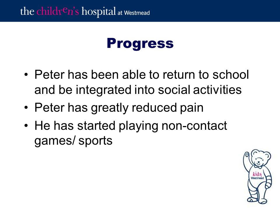 Progress Peter has been able to return to school and be integrated into social activities Peter has greatly reduced pain He has started playing non-contact games/ sports